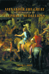 Alexander the Great and the Mystery of the Elephant Medallions by Frank L. Holt