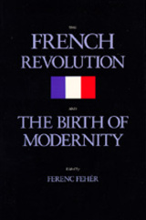 The French Revolution and the Birth of Modernity by Ferenc Fehér