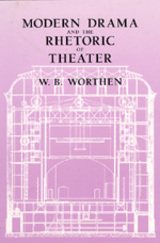 Modern Drama and the Rhetoric of Theater by W. B. Worthen