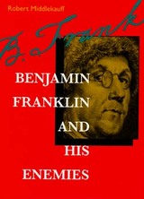 Benjamin Franklin and His Enemies by Robert Middlekauff