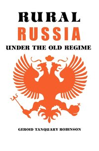 Rural Russia Under the Old Regime by Geroid T. Robinson