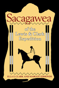 Sacagawea of the Lewis and Clark Expedition by Ella E. Clark, Margot Edmonds