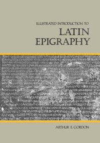 Illustrated Introduction to Latin Epigraphy by Arthur E. Gordon