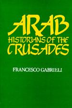 Arab Historians of the Crusades by Francesco Gabrieli
