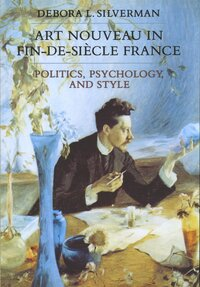 Art Nouveau in Fin-de-Siecle France by Debora L. Silverman