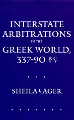 Interstate Arbitrations in the Greek World, 337–90 B.C. by Sheila L. Ager