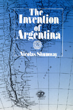 The Invention of Argentina by Nicolas Shumway
