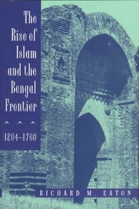 The Rise of Islam and the Bengal Frontier, 1204-1760 by Richard M. Eaton