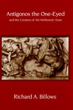 Antigonos the One-Eyed and the Creation of the Hellenistic State by Richard A. Billows