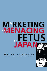 Marketing the Menacing Fetus in Japan by Helen Hardacre