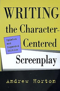 Writing the Character-Centered Screenplay, Updated and Expanded edition by Andrew Horton