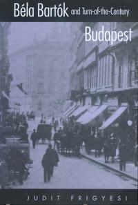 Béla Bartók and Turn-of-the-Century Budapest by Judit Frigyesi