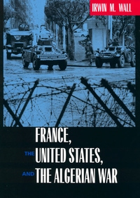 France, the United States, and the Algerian War by Irwin M. Wall