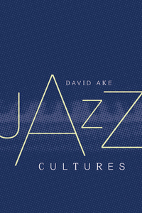 Jazz Cultures by David Ake