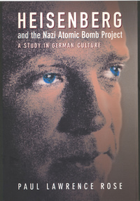Heisenberg and the Nazi Atomic Bomb Project, 1939-1945 by Paul Lawrence Rose