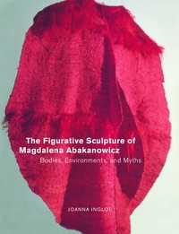 The Figurative Sculpture of Magdalena Abakanowicz by Joanna Inglot
