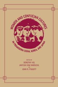 Women and Confucian Cultures in Premodern China, Korea, and Japan by Dorothy Ko, JaHyun Kim Haboush, Joan Piggott
