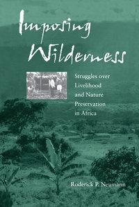 Imposing Wilderness by Roderick P. Neumann