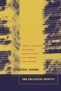 Cultural Trauma and Collective Identity by Jeffrey C. Alexander, Ron Eyerman, Bernard Giesen, Neil J. Smelser