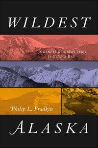Wildest Alaska by Philip L. Fradkin