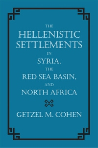The Hellenistic Settlements in Syria, the Red Sea Basin, and North Africa by Getzel M. Cohen