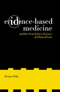 Evidence-Based Medicine and the Search for a Science of Clinical Care by Jeanne Daly