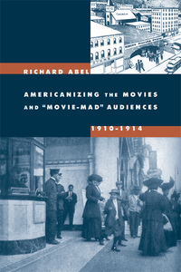 Americanizing the Movies and Movie-Mad Audiences, 1910-1914 by Richard Abel