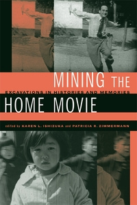 Mining the Home Movie by Karen I. Ishizuka, Patricia R. Zimmermann