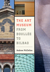 The Art Museum from Boullée to Bilbao by Andrew McClellan