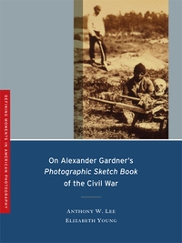On Alexander Gardner's Photographic Sketch Book of the Civil War by Anthony W. Lee, Elizabeth Young