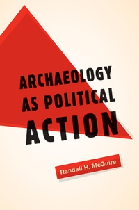 Archaeology as Political Action by Randall H. McGuire