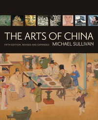 The Arts of China, Fifth Edition, Revised and Expanded by Michael Sullivan