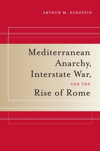 Mediterranean Anarchy, Interstate War, and the Rise of Rome by Arthur M. Eckstein