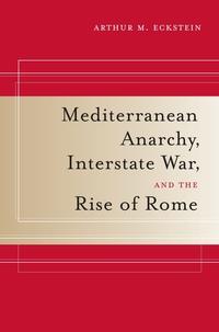 Mediterranean Anarchy, Interstate War, and the Rise of Rome by Arthur M. Eckstein