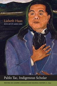 Pablo Tac, Indigenous Scholar by Pablo Tac, Lisbeth Haas