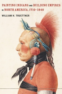 Painting Indians and Building Empires in North America, 1710–1840 by William H. Truettner