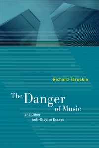 The Danger of Music and Other Anti-Utopian Essays by Richard Taruskin
