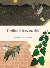 Fireflies, Honey, and Silk by Gilbert Waldbauer