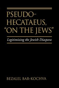 Pseudo Hecataeus, On the Jews by Bezalel Bar-Kochva
