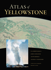 Atlas of Yellowstone by W. Andrew Marcus, James Meacham, Ann Rodman