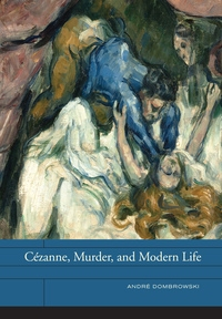 Cézanne, Murder, and Modern Life by André Dombrowski