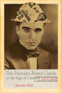 The Parisian Avant-Garde in the Age of Cinema, 1900-1923 by Jennifer Wild