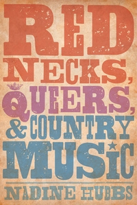 Rednecks, Queers, and Country Music by Nadine Hubbs