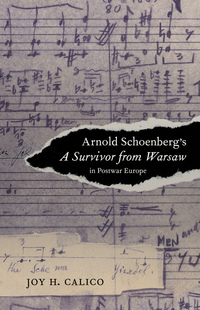 Arnold Schoenberg's A Survivor from Warsaw in Postwar Europe by Joy H. Calico