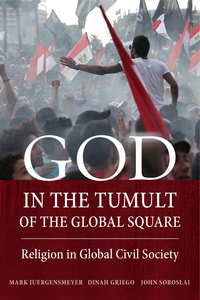 God in the Tumult of the Global Square by Mark Juergensmeyer, Dinah Griego, John Soboslai
