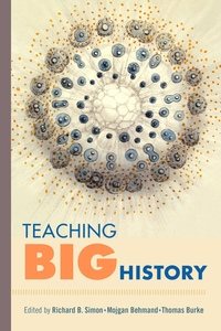 Teaching Big History by Richard B. Simon, Mojgan Behmand, Thomas Burke