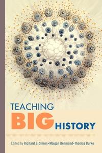 Teaching Big History by Richard B. Simon, Mojgan Behmand, Thomas Burke