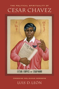 The Political Spirituality of Cesar Chavez by Luis D. Leon