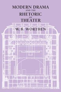 Modern Drama and the Rhetoric of Theater by W. B. Worthen