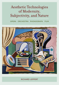Aesthetic Technologies of Modernity, Subjectivity, and Nature by Richard Leppert